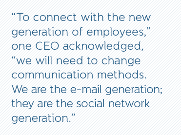 """""""To connect with the new generation of employees,"""" one CEO acknowledged, """"we will need to change communication methods. We are the e-mail generation; they are the social network generation."""""""